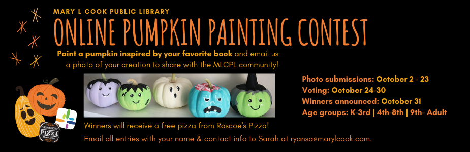 "Paint a pumpkin at home that is inspired by your favorite book and email us a photo of your creation to share with the MLCPL community.  Voting will take place on the library's Facebook page. Simply ""like"" your favorite pumpkins in the posted album to cast your vote. Winners will receive a free pizza from Roscoe's Pizza!   Photo submissions: October 2 - 23  Voting (all submissions posted online): October 24-30  Winners announced: October 31"