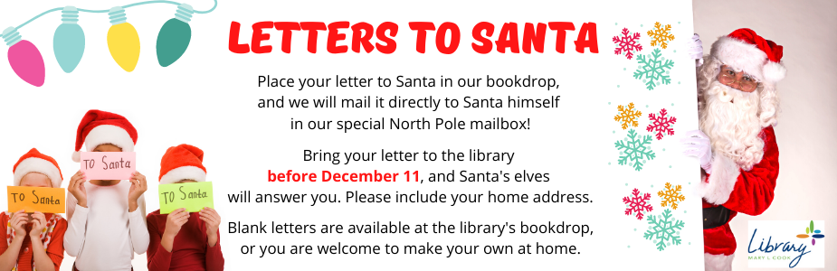 Place your letter to Santa in our bookdrop,  and we will mail it directly to Santa himself  in our special North Pole mailbox! Bring your letter to the library  before December 11, and Santa's elves  will answer you. Please include your home address.