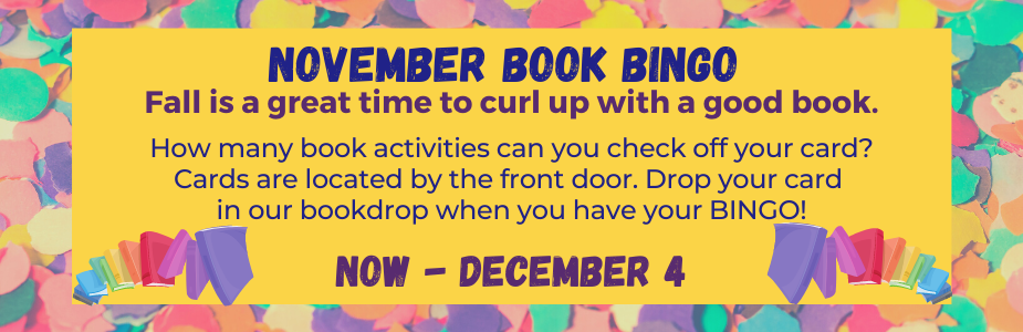 ovember Book Bingo  Fall is a great time to curl up with a good book.   How many book activities can you check off your card? Cards are located by the front door. Drop your card  in our bookdrop when you have your BINGO!  Now - December 4